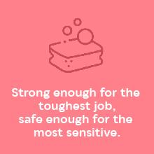 Strong enough for the toughest job, safe enough for the most sensitive