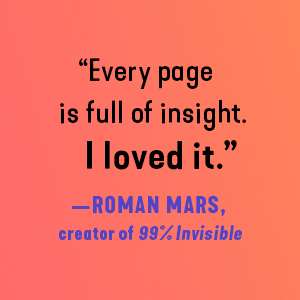 """""""Every page is full of insight. I loved it."""" - Roman Mars"""