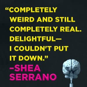 """""""Completely Weird and still completely real."""" - Shea Serrano"""