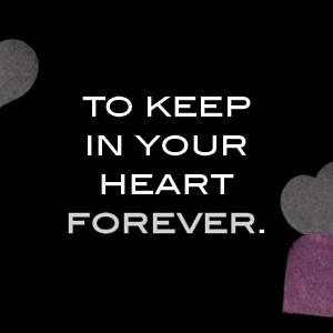 To keep in your heart forever.