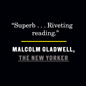 """Malcom Gladwell, The New Yorker, says, """"Superb... Riveting reading."""""""