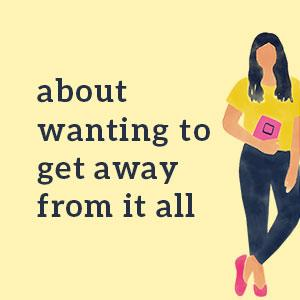 About wanting to get away from it all - women's fiction;contemporary romance;romcom