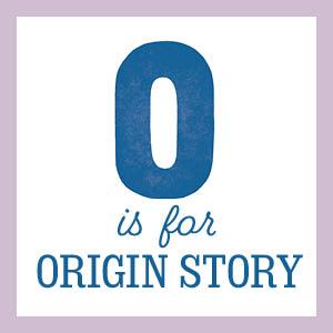 O is for origin story