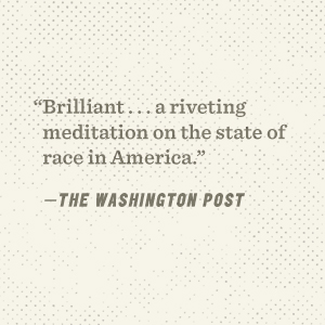 """""""Brilliant . . . A riveting meditation on the state of race in America."""" —The Washington Post"""