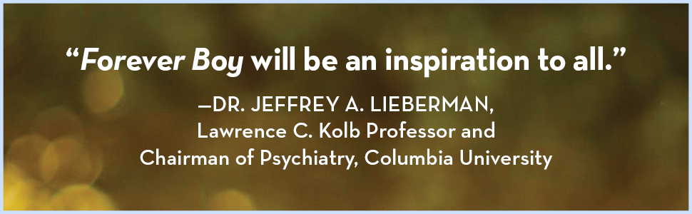 """""""Forever Boy will be an inspiration to all."""" —Dr. Jeffrey A. Lieberman"""