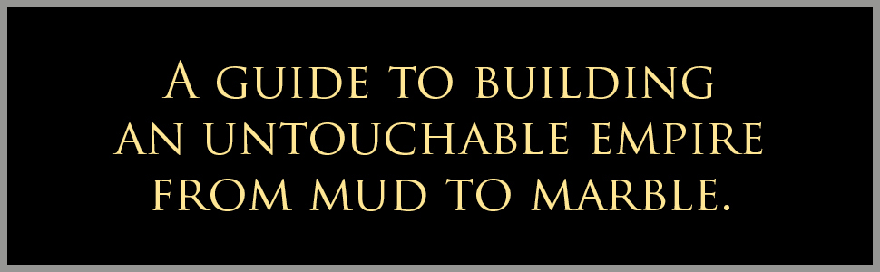 A guide to building an untouchable empire from mud to marble.