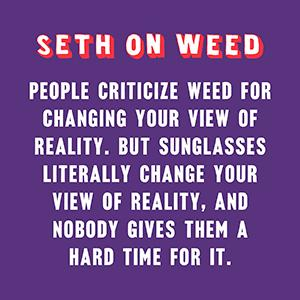 People criticize weed for changing your view of reality. But sunglasses literally change your view..