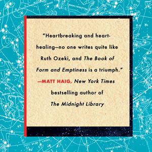 """Heartbreaking and heart-healing - no one writes quite like Ruth Ozeki."" - Matt Haig"