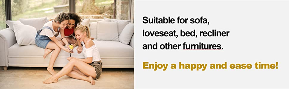 Suitable for sofa, loveseat, bed, recliner and other furnitures. Enjoy a happy and ease time!