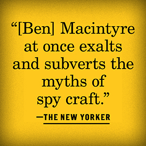 """""""Ben Macintyre at once exalts and subverts the myths of spy craft"""" The New Yorker"""