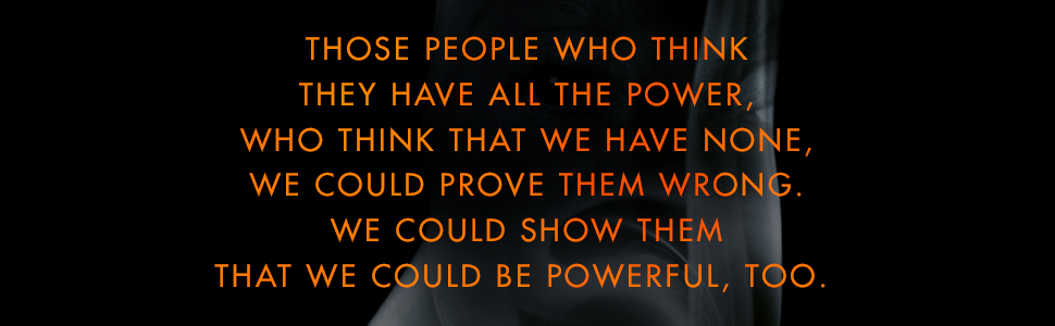 We could prove them wrong. We could show them that we could be powerful, too.