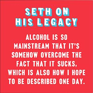 Alcohol is so mainstream that it's somehow overcome the fact that it sucks. - Seth Rogen