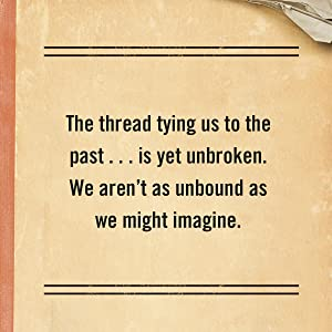 The thread tying us to the past…is yet unbroken. We aren't as unbound as we might imagine.