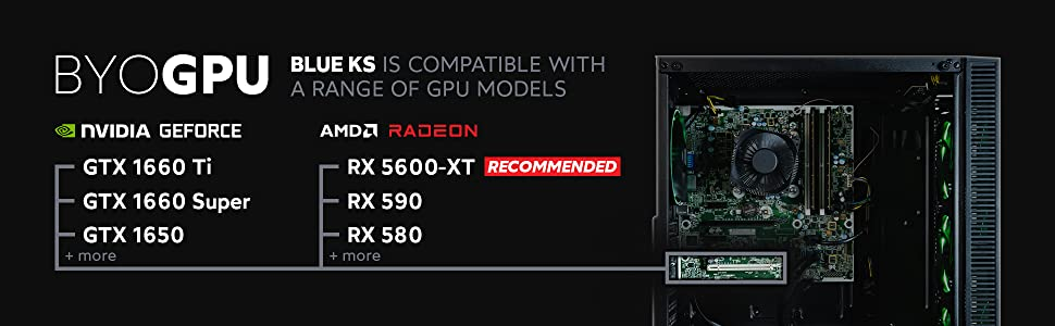 Bring your own GPU. Blue KS is compatible with a wide range of GPU models