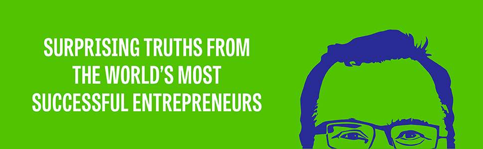 Surprising Truths from the World's Most Successful Entrepreneurs
