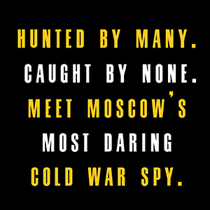 """""""Hunted by many. Caught by none. Meet Moscow's most daring Cold War Spy"""""""