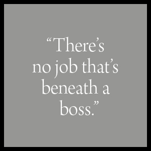 """""""There's no job that's beneath a boss."""""""