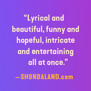 """""""Lyrical and beautiful, funny and hopeful, intricate and entertaining all at once."""""""