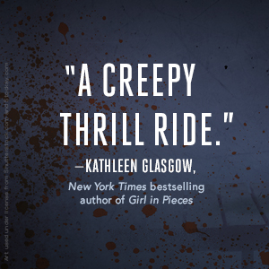 A creepy thrill ride - Kathleen Glasgow, New York Times bestselling author of Girl in Pieces