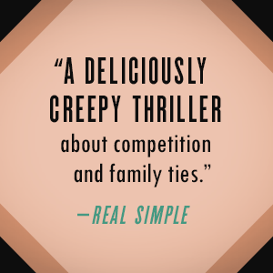 """""""A deliciously creepy thriller about competition and family ties."""" - Real Simple"""