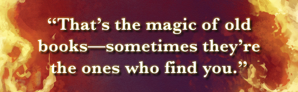 """""""That's the magic of old books--sometimes they're the ones who find you."""" [background in flames]"""