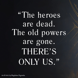 The heroes are dead. the old powers are gone. there's only us.
