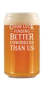 Test says Good luck finding better coworkers than us, engraved on a beer can shaped pint glass.