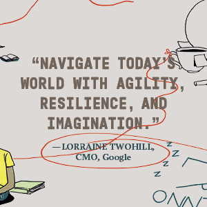 Lorraine Twohill, CMO, says Navigate today's world with agility, resilience, and imagination