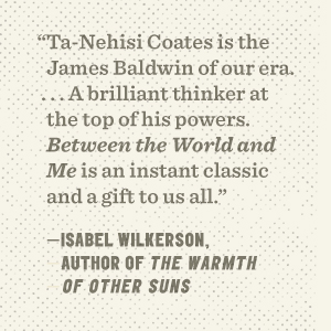 """""""Ta-Nehisi Coates is the James Baldwin of our era . . . """"—Isabel Wilkerson, author of Caste"""