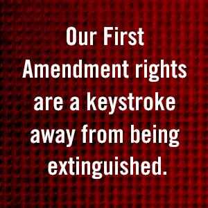Our First Amendment rights are a keystroke away from being extinguished