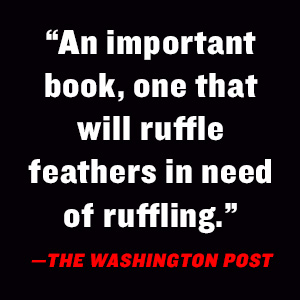 """""""An important book, one that will ruffle feathers in need of ruffling."""" -The Washington Post"""