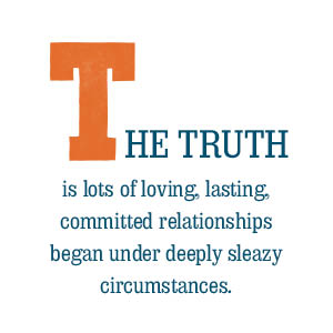 Lots of loving, lasting, committed relationships began under deeply sleazy circumstances