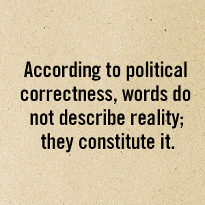 According to political correctness, words do not describe reality; they consitute it.