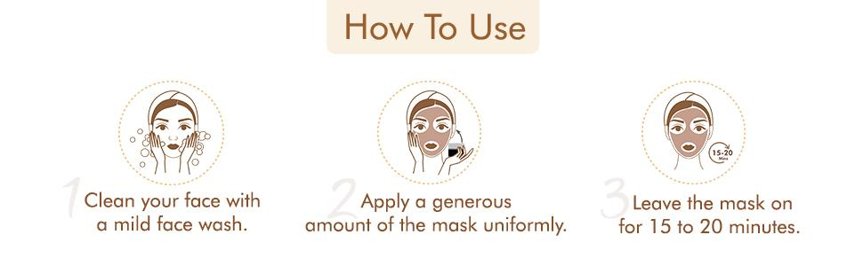 How to Use Clean your face, Apply mask uniformly, Leave the mask on for 15 to 20 minutes