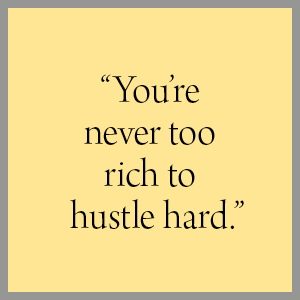 """""""You're never too rich to hustle hard."""""""