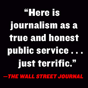 """""""Here is journalism as a true and honest public service…terrific.""""-The Wall Street Journal"""