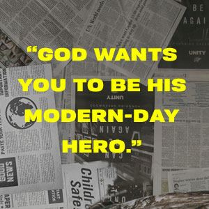 God wants you to be his modern-day hero