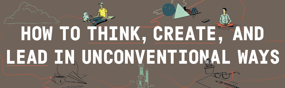 How to think, create, and lead in unconventional ways