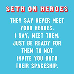 They say never meet your heroes. I say, Meet them. - Seth Rogen