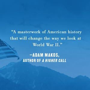 """A masterwork of American history that will change the way we look at World War II."" - Adam Makos"