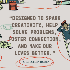 Gretchen Rubin says, Designed to spark creativity, help solve problems, and make our lives better