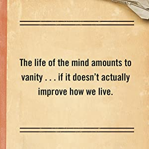 The life of the mind amounts to vanity…if it doesn't actually improve how we live.