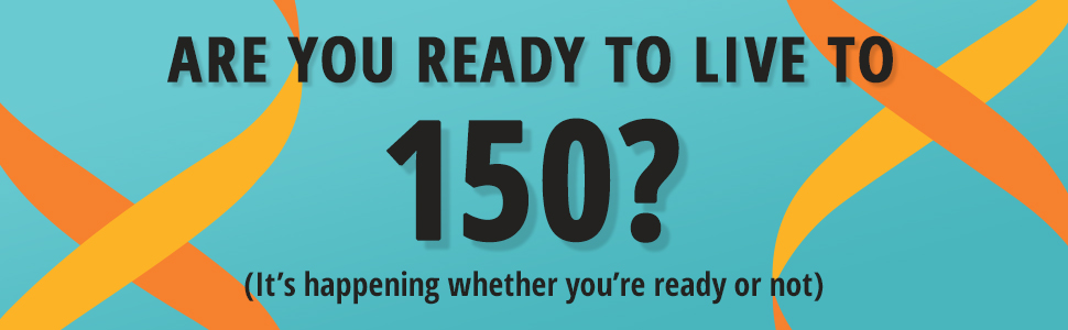 Are you ready to live to 150?