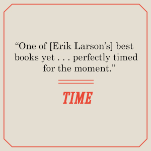 """Timesays, """"One of [Erik Larson's] best books yet ... perfectly timed for the moment."""""""