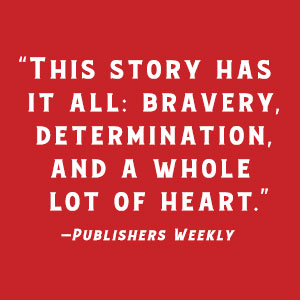 """""""This story has it all: bravery, determination, and a whole lot of heart""""- Publishers Weekly"""