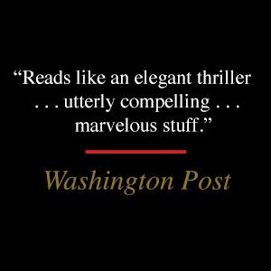 "Washington Post says, ""Reads like an elegant thriller ... utterly compelling ... marvelous stuff."""