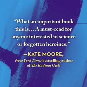Praise from Kate Moore, NYT bestselling author of The Radium Girls