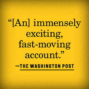 """""""An immensely exciting, fast-moving account."""" –The Washington Post"""