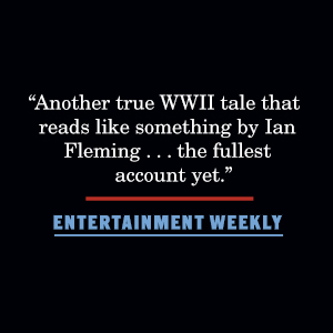 """Entertainment Weekly says, """"Another true WWII tale that reads like something by Ian Fleming..."""""""