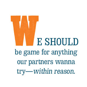 We should be game for anything our partners wanna try--within reason